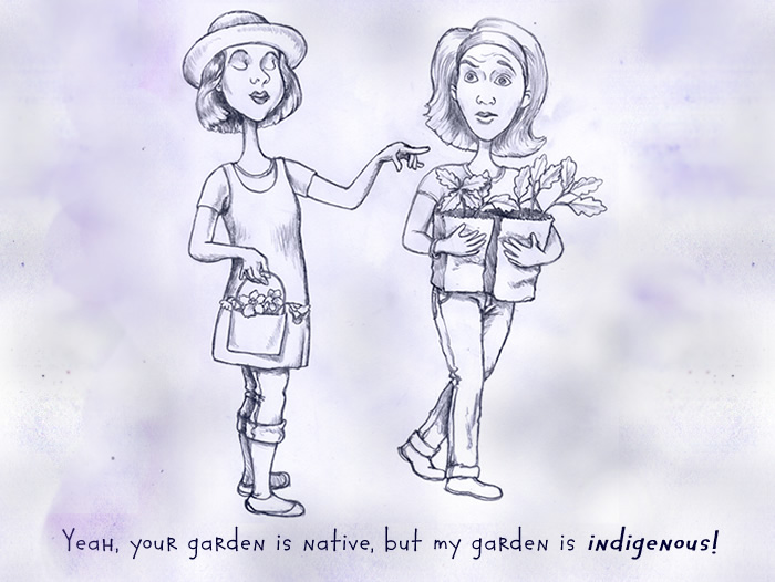 Your garden is native, but my garden is indigenous.
